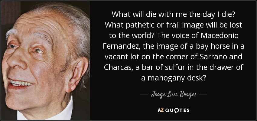 What will die with me the day I die? What pathetic or frail image will be lost to the world? The voice of Macedonio Fernandez, the image of a bay horse in a vacant lot on the corner of Sarrano and Charcas, a bar of sulfur in the drawer of a mahogany desk? - Jorge Luis Borges