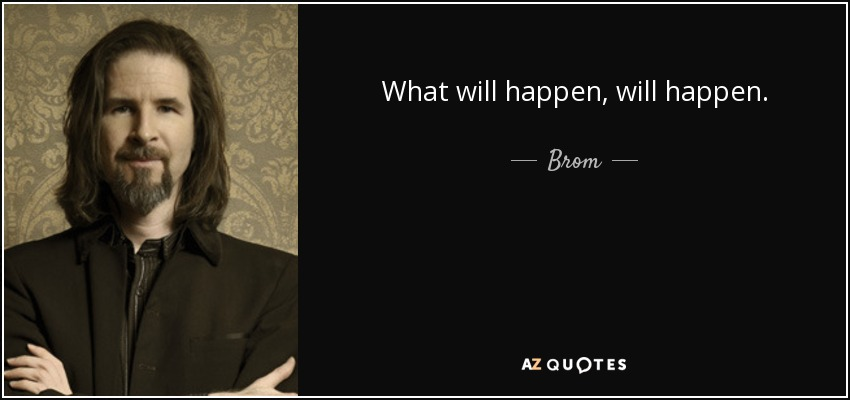 What will happen, will happen. - Brom
