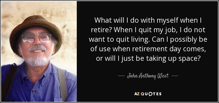 What will I do with myself when I retire? When I quit my job, I do not want to quit living. Can I possibly be of use when retirement day comes, or will I just be taking up space? - John Anthony West
