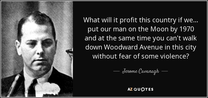 What will it profit this country if we... put our man on the Moon by 1970 and at the same time you can't walk down Woodward Avenue in this city without fear of some violence? - Jerome Cavanagh