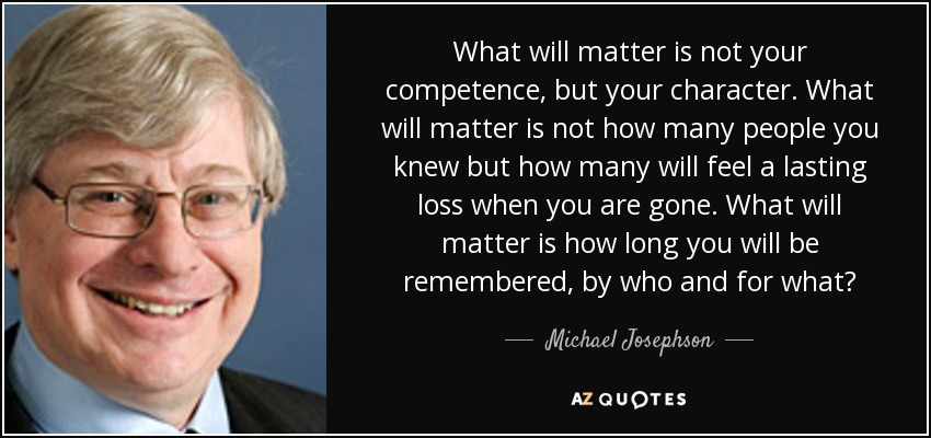 What will matter is not your competence, but your character. What will matter is not how many people you knew but how many will feel a lasting loss when you are gone. What will matter is how long you will be remembered, by who and for what? - Michael Josephson