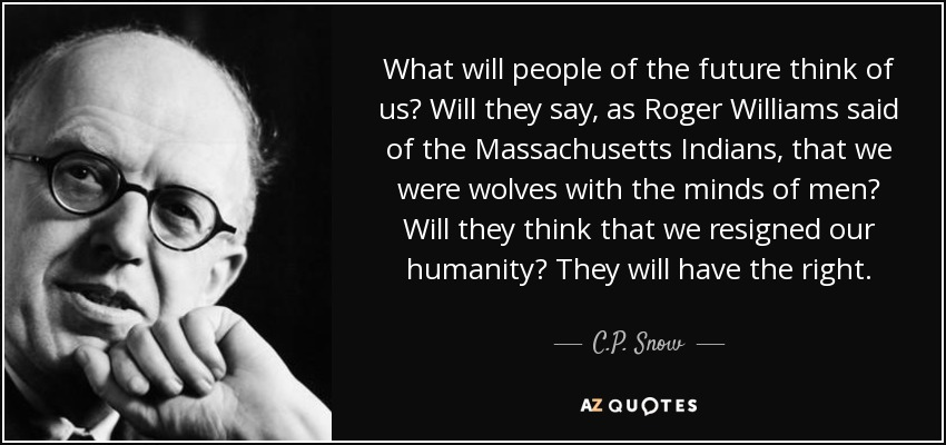 What will people of the future think of us? Will they say, as Roger Williams said of the Massachusetts Indians, that we were wolves with the minds of men? Will they think that we resigned our humanity? They will have the right. - C.P. Snow