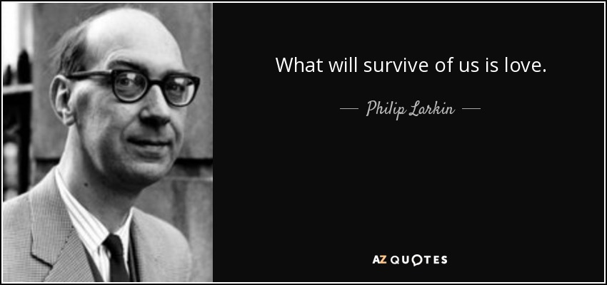 What will survive of us is love. - Philip Larkin