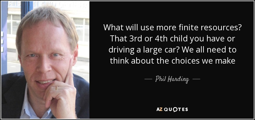 What will use more finite resources? That 3rd or 4th child you have or driving a large car? We all need to think about the choices we make - Phil Harding