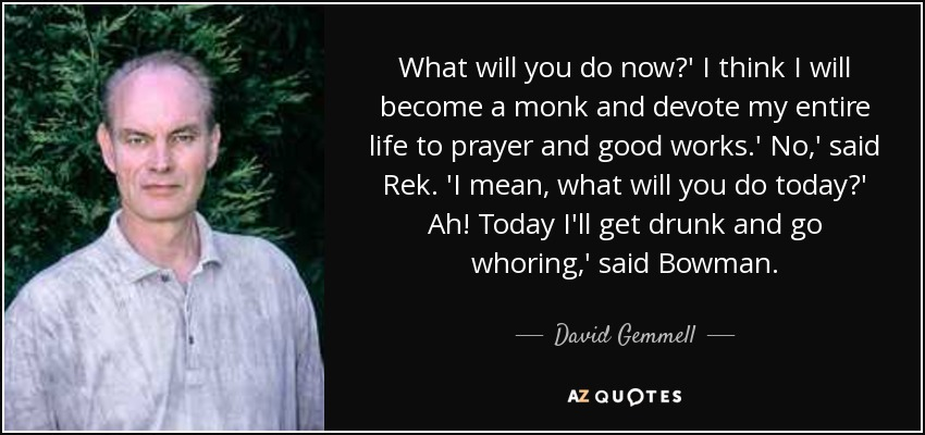What will you do now?' I think I will become a monk and devote my entire life to prayer and good works.' No,' said Rek. 'I mean, what will you do today?' Ah! Today I'll get drunk and go whoring,' said Bowman. - David Gemmell