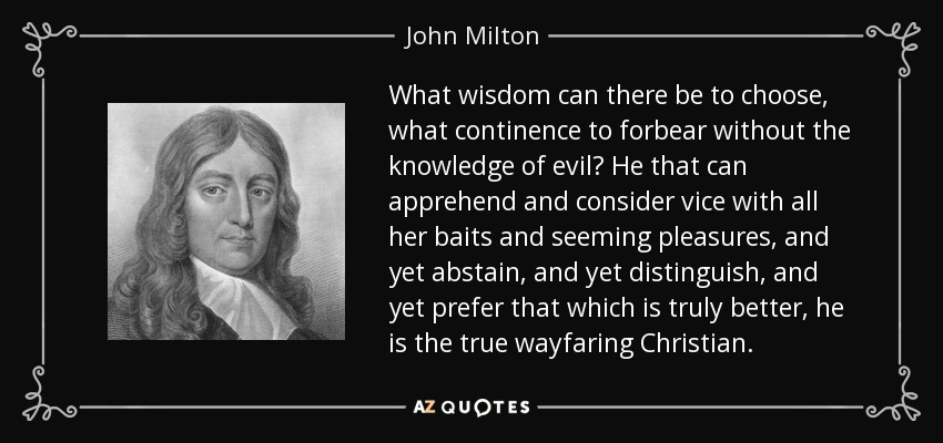 What wisdom can there be to choose, what continence to forbear without the knowledge of evil? He that can apprehend and consider vice with all her baits and seeming pleasures, and yet abstain, and yet distinguish, and yet prefer that which is truly better, he is the true wayfaring Christian. - John Milton
