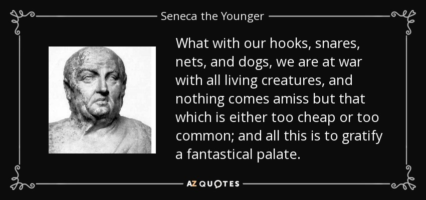 What with our hooks, snares, nets, and dogs, we are at war with all living creatures, and nothing comes amiss but that which is either too cheap or too common; and all this is to gratify a fantastical palate. - Seneca the Younger