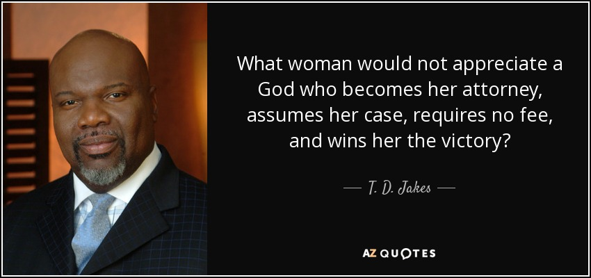 What woman would not appreciate a God who becomes her attorney, assumes her case, requires no fee, and wins her the victory? - T. D. Jakes