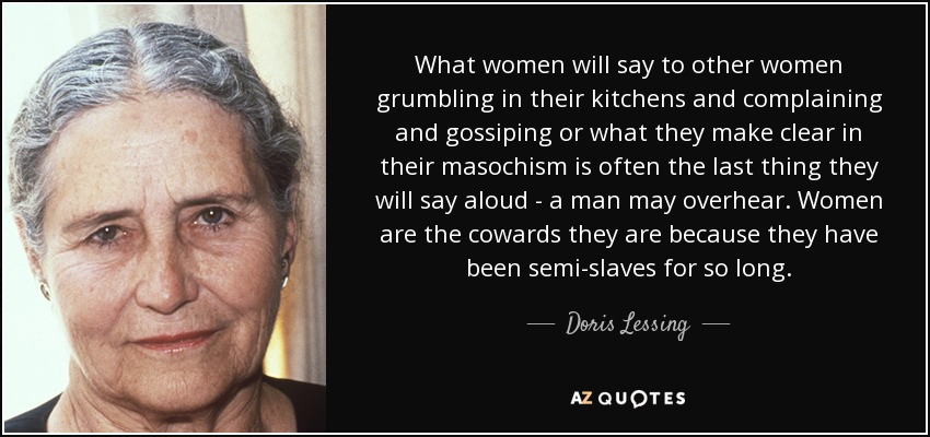 What women will say to other women grumbling in their kitchens and complaining and gossiping or what they make clear in their masochism is often the last thing they will say aloud - a man may overhear. Women are the cowards they are because they have been semi-slaves for so long. - Doris Lessing