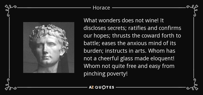 What wonders does not wine! It discloses secrets; ratifies and confirms our hopes; thrusts the coward forth to battle; eases the anxious mind of its burden; instructs in arts. Whom has not a cheerful glass made eloquent! Whom not quite free and easy from pinching poverty! - Horace