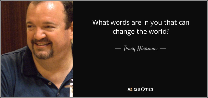 What words are in you that can change the world? - Tracy Hickman
