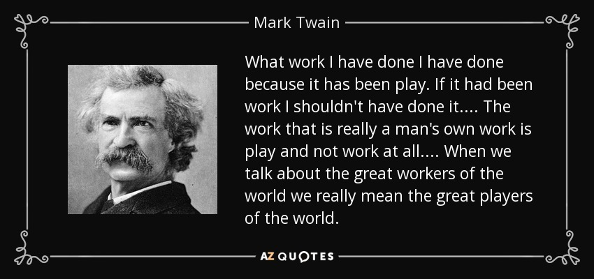What work I have done I have done because it has been play. If it had been work I shouldn't have done it. . . . The work that is really a man's own work is play and not work at all. . . . When we talk about the great workers of the world we really mean the great players of the world. - Mark Twain