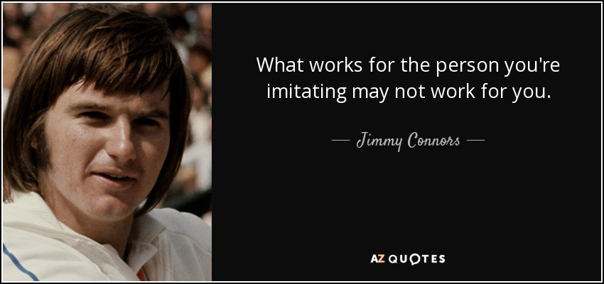 What works for the person you're imitating may not work for you. - Jimmy Connors
