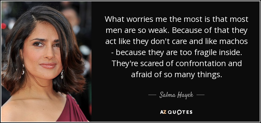 What worries me the most is that most men are so weak. Because of that they act like they don't care and like machos - because they are too fragile inside. They're scared of confrontation and afraid of so many things. - Salma Hayek