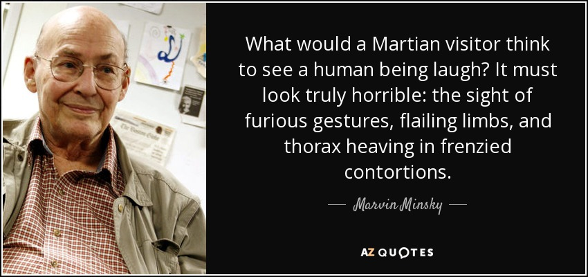 What would a Martian visitor think to see a human being laugh? It must look truly horrible: the sight of furious gestures, flailing limbs, and thorax heaving in frenzied contortions. - Marvin Minsky