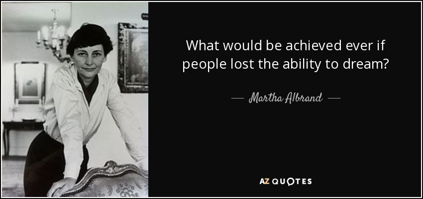 What would be achieved ever if people lost the ability to dream? - Martha Albrand