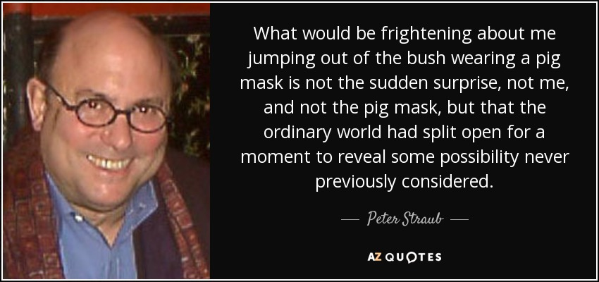 What would be frightening about me jumping out of the bush wearing a pig mask is not the sudden surprise, not me, and not the pig mask, but that the ordinary world had split open for a moment to reveal some possibility never previously considered. - Peter Straub