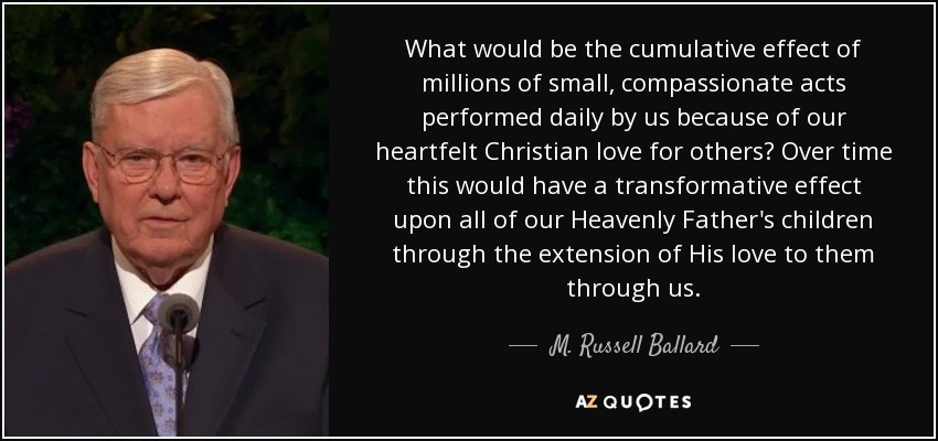 What would be the cumulative effect of millions of small, compassionate acts performed daily by us because of our heartfelt Christian love for others? Over time this would have a transformative effect upon all of our Heavenly Father's children through the extension of His love to them through us. - M. Russell Ballard