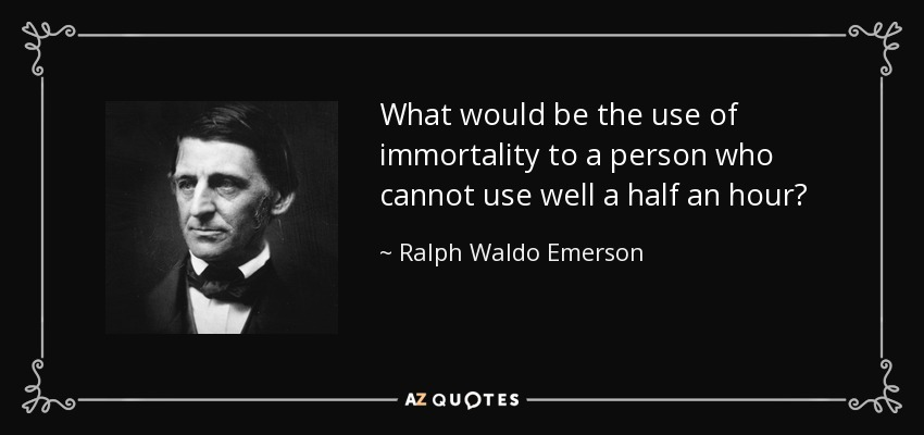 What would be the use of immortality to a person who cannot use well a half an hour? - Ralph Waldo Emerson