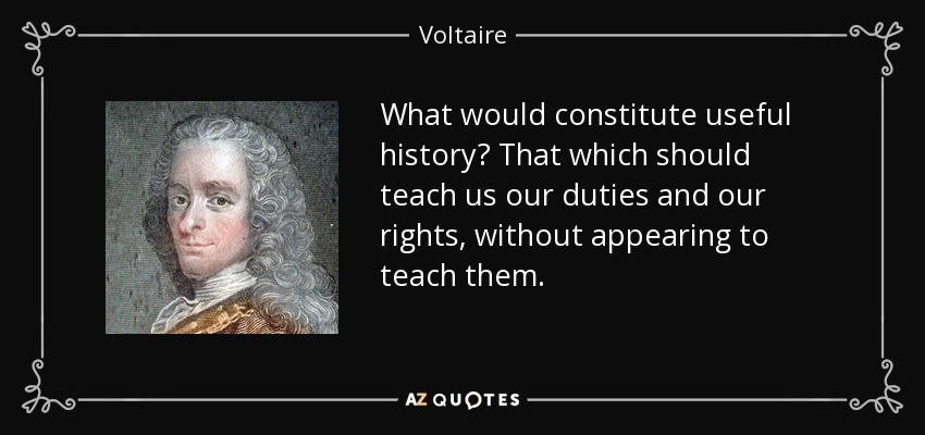 What would constitute useful history? That which should teach us our duties and our rights, without appearing to teach them. - Voltaire