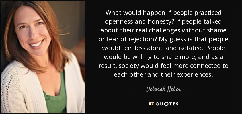 What would happen if people practiced openness and honesty? If people talked about their real challenges without shame or fear of rejection? My guess is that people would feel less alone and isolated. People would be willing to share more, and as a result, society would feel more connected to each other and their experiences. - Deborah Reber