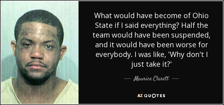 What would have become of Ohio State if I said everything? Half the team would have been suspended, and it would have been worse for everybody. I was like, 'Why don't I just take it?' - Maurice Clarett
