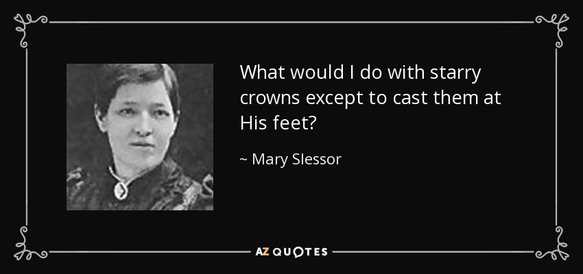 What would I do with starry crowns except to cast them at His feet? - Mary Slessor