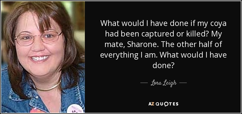 What would I have done if my coya had been captured or killed? My mate, Sharone. The other half of everything I am. What would I have done? - Lora Leigh
