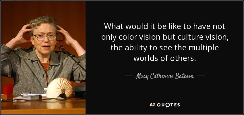 What would it be like to have not only color vision but culture vision, the ability to see the multiple worlds of others. - Mary Catherine Bateson