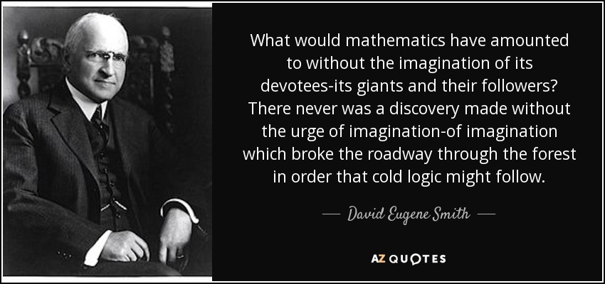 What would mathematics have amounted to without the imagination of its devotees-its giants and their followers? There never was a discovery made without the urge of imagination-of imagination which broke the roadway through the forest in order that cold logic might follow. - David Eugene Smith