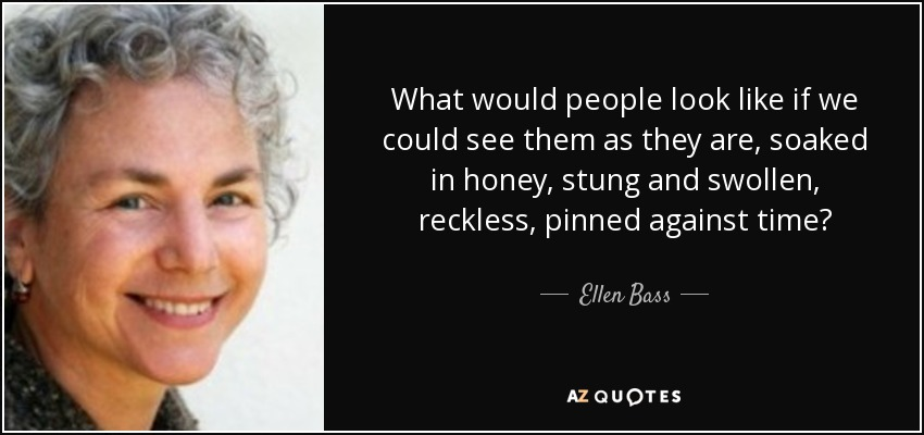 What would people look like if we could see them as they are, soaked in honey, stung and swollen, reckless, pinned against time? - Ellen Bass