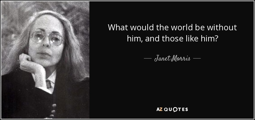 What would the world be without him, and those like him? - Janet Morris