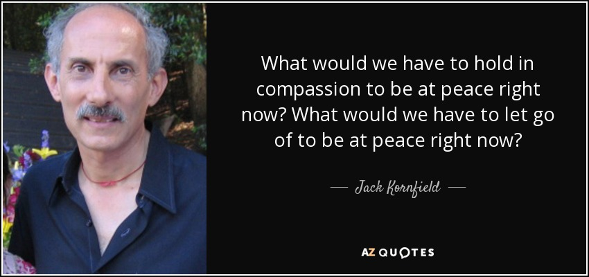 What would we have to hold in compassion to be at peace right now? What would we have to let go of to be at peace right now? - Jack Kornfield
