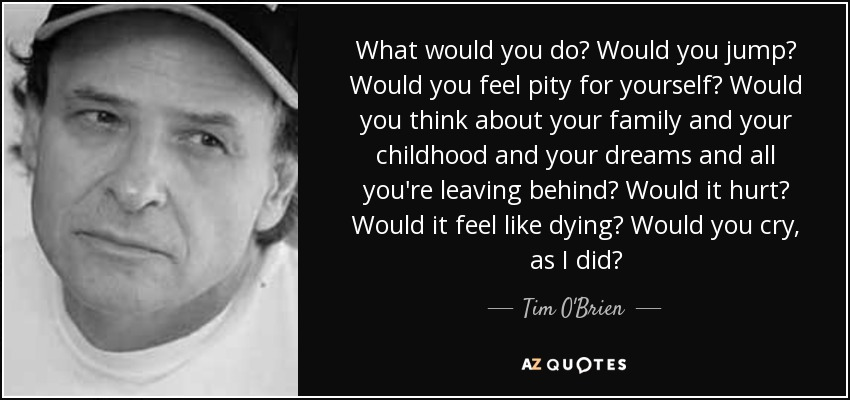 What would you do? Would you jump? Would you feel pity for yourself? Would you think about your family and your childhood and your dreams and all you're leaving behind? Would it hurt? Would it feel like dying? Would you cry, as I did? - Tim O'Brien