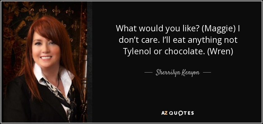 What would you like? (Maggie) I don't care. I'll eat anything not Tylenol or chocolate. (Wren) - Sherrilyn Kenyon
