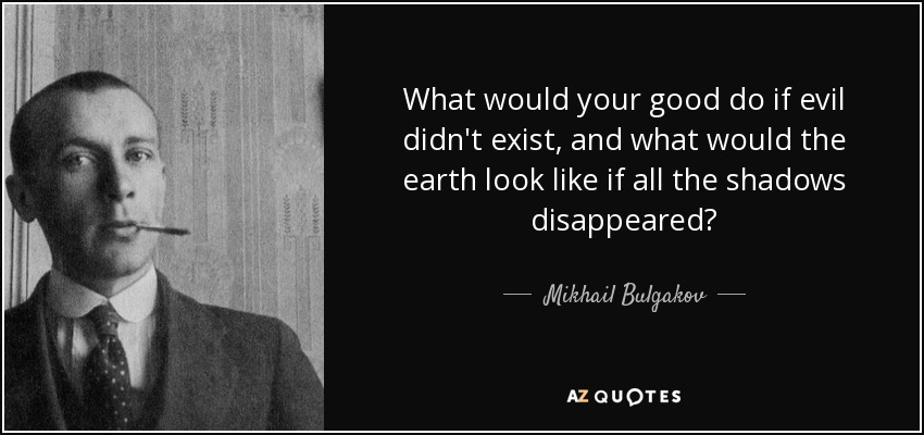 What would your good do if evil didn't exist, and what would the earth look like if all the shadows disappeared? - Mikhail Bulgakov
