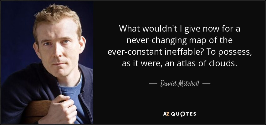 What wouldn't I give now for a never-changing map of the ever-constant ineffable? To possess, as it were, an atlas of clouds. - David Mitchell
