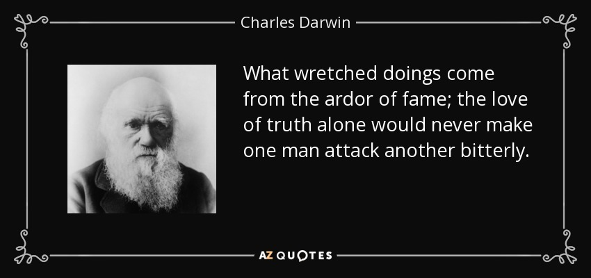What wretched doings come from the ardor of fame; the love of truth alone would never make one man attack another bitterly. - Charles Darwin