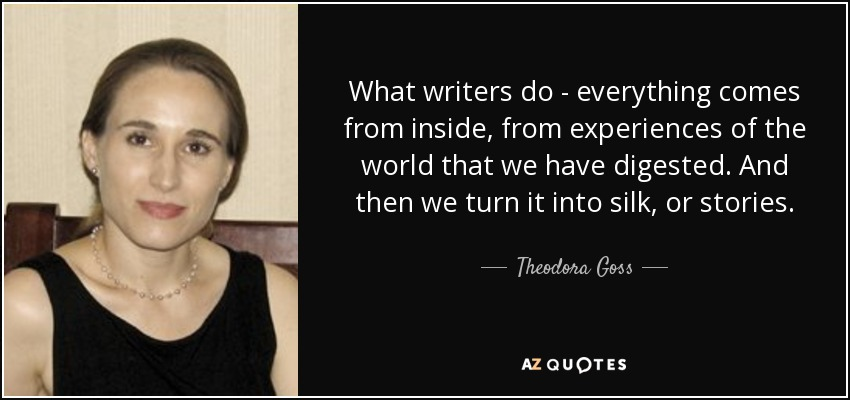 What writers do - everything comes from inside, from experiences of the world that we have digested. And then we turn it into silk, or stories. - Theodora Goss