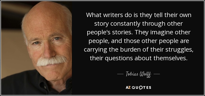 What writers do is they tell their own story constantly through other people's stories. They imagine other people, and those other people are carrying the burden of their struggles, their questions about themselves. - Tobias Wolff