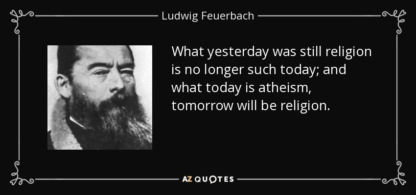 What yesterday was still religion is no longer such today; and what today is atheism, tomorrow will be religion. - Ludwig Feuerbach
