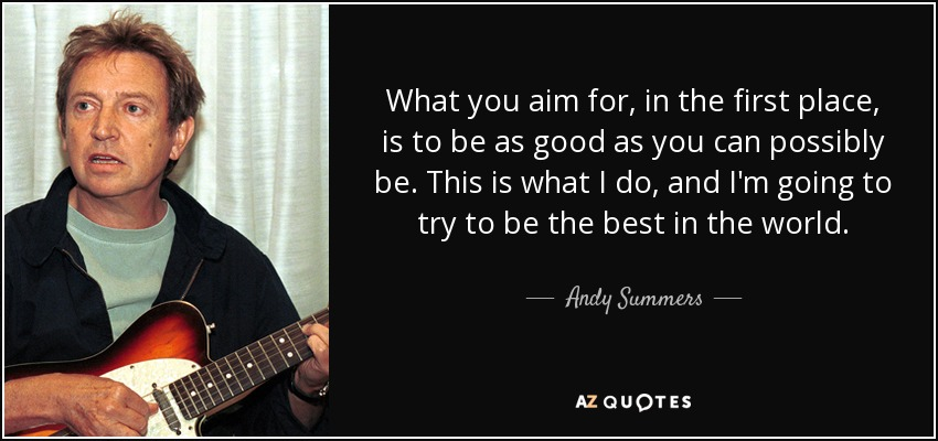 What you aim for, in the first place, is to be as good as you can possibly be. This is what I do, and I'm going to try to be the best in the world. - Andy Summers