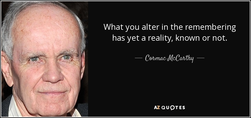 What you alter in the remembering has yet a reality, known or not. - Cormac McCarthy