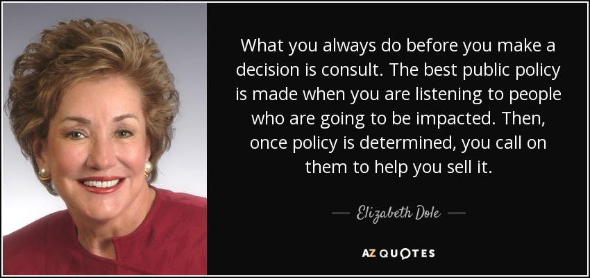 What you always do before you make a decision is consult. The best public policy is made when you are listening to people who are going to be impacted. Then, once policy is determined, you call on them to help you sell it. - Elizabeth Dole