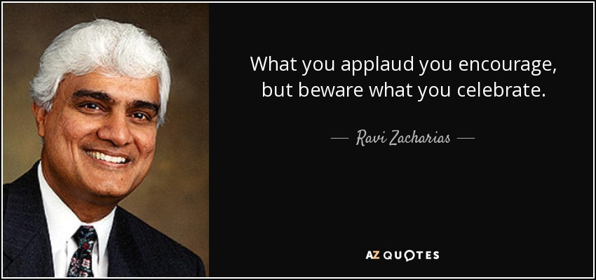 What you applaud you encourage, but beware what you celebrate... - Ravi Zacharias