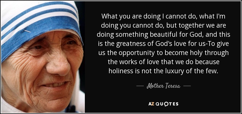 What you are doing I cannot do, what I'm doing you cannot do, but together we are doing something beautiful for God, and this is the greatness of God's love for us-To give us the opportunity to become holy through the works of love that we do because holiness is not the luxury of the few. - Mother Teresa