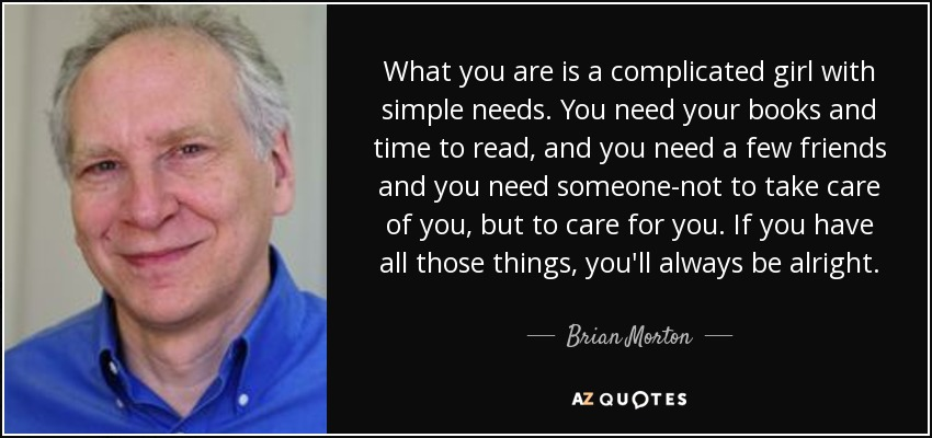 What you are is a complicated girl with simple needs. You need your books and time to read, and you need a few friends and you need someone-not to take care of you, but to care for you. If you have all those things, you'll always be alright. - Brian Morton