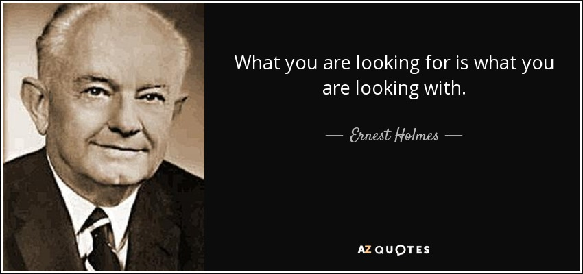 What you are looking for is what you are looking with. - Ernest Holmes