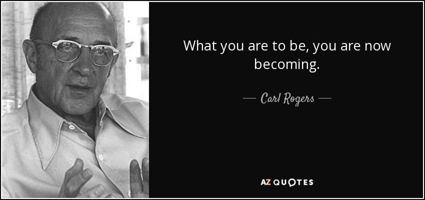 What you are to be, you are now becoming. - Carl Rogers