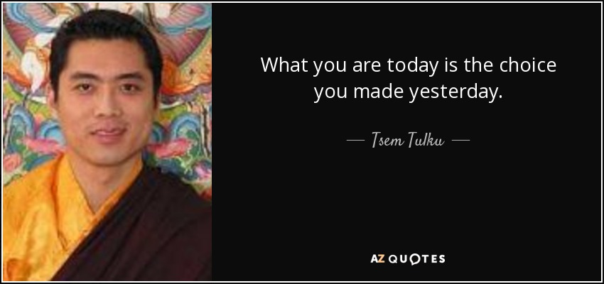 What you are today is the choice you made yesterday. - Tsem Tulku